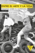 entre el arte y la vida: ensayos sobre happening-allan kaprow-9788494489648