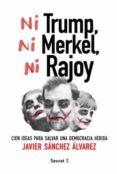 NI TRUMP, NI MERKEL, NI RAJOY: CIEN IDEAS PARA SALVAR UNA DEMOCRACIA HERIDA - 9788494649448 - JAVIER SANCHEZ ALVAREZ