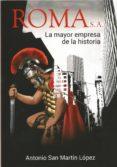 ROMA S.A.: LA MAYOR EMPRESA DE LA HISTORIA - 9788461796458 - ANTONIO SAN MARTIN LOPEZ