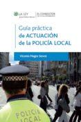 GUIA PRACTICA DE LA ACTUACION DE LA POLICIA LOCAL - 9788470525858 - VICENTE MAGRO SERVET