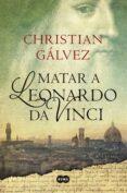 MATAR A LEONARDO DA VINCI - 9788483656358 - CHRISTIAN GALVEZ