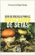 GUIA DE BOLSILLO PARA EL BUSCADOR DE SETAS - 9788484763758 - FRANCISCO DE DIEGO CALONGE