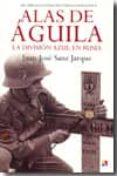 ALAS DE AGUILA: LA DIVISION AZUL EN RUSIA - 9788497390958 - JUAN JOSE SANZ JARQUE