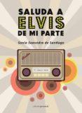 SALUDA A ELVIS DE MI PARTE - 9788499464558 - SONIA SAAVEDRA DE SANTIAGO