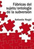 FABRICAS DEL SUJETO / ONTOLOGIA DE LA SUBVERSION: ANTAGONISMO, SU BSUNCION REAL, PODER CONSTITUYENTE, MULTITUD, COMUNISMO - 9788446018278 - ANTONIO NEGRI