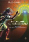 INICIACION AL HERMETISMO: EL CAMINO HACIA EL VERDADERO ADEPTO - 9788487476778 - FRANC BARDOU