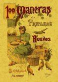 100 MANERAS DE PREPARAR LOS HUEVOS: FORMULARIO ESCOGIDO Y PRACTIC O (ED. FACSIMIL) - 9788497613378 - MADEMOISELLE ROSE