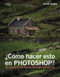¿COMO HACER ESTO EN PHOTOSHOP? - 9788441538788 - SCOTT KELBY