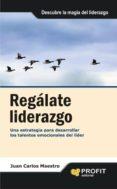 REGALATE LIDERAZGO: UNA ESTRATEGIA PARA DESARROLLAR LOS TALENTOS EMOCIONALES DEL LIDER - 9788496998988 - JUAN CARLOS MAESTRO