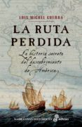 LA RUTA PERDIDA: LA HISTORIA SECRETA DEL DESCUBRIMIENTO DE AMERIC A - 9788435061698 - LUIS MIGUEL GUERRA