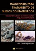 MAQUINARIA PARA TRATAMIENTO DE SUELOS CONTAMINADOS: CONCEPTOS DE TECNOLOGÍAS Y MAQUINARIA EMPELADAS - 9788492970698 - JOSÉ CARLOS SEGURA COBO