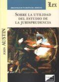 SOBRE LA UTILIDAD DEL ESTUDIO DE LA JURISPRUDENCIA - 9789563921298 - JOHN AUSTIN