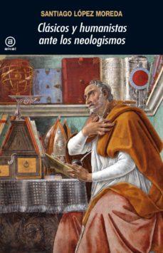 Descargar libros en linea CLASICOS Y HUMANISTAS ANTE LOS NEOLOGISMOS 9788446048008 in Spanish PDB de SANTIAGO LOPEZ MOREDA
