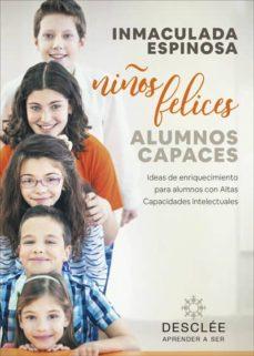 Google e libros descargar gratis NIÑOS FELICES, ALUMNOS CAPACES. IDEAS DE ENRIQUECIMIENTO PARA ALU MNOS CON ALTAS CAPACIDADES INTELECTUALES 9788433030818 en español de INMACULADA ESPINOSA