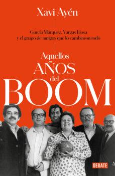 aquellos años del boom: garcia marquez, vargas llosa y el grupo de amigos que lo cambiaron todo-xavi ayen-9788499929118