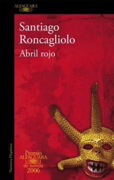 Descargar ebook desde google books mac os ABRIL ROJO (PREMIO ALFAGUARA DE NOVELA 2006) (Literatura española) de SANTIAGO RONCAGLIOLO