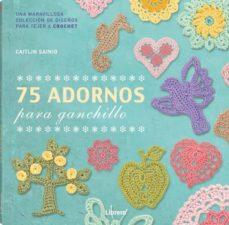 Fácil descarga de libros electrónicos gratis 75 ADORNOS PARA GANCHILLO de CAITLIN SAINIO MOBI PDF (Spanish Edition) 9789089986528