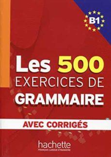 PDF descargados de libros electrónicos LES 500 EXERCICES DE GRAMMAIRE. B1. AVEC CORRIGES (Spanish Edition) FB2 iBook ePub de  9782011554338