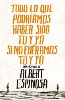 Libros en pdf para descargar gratis. TODO LO QUE PODRIAMOS HABER SIDO TU Y YO SI NO FUERAMOS TU Y YO 9788425344138 de ALBERT ESPINOSA en español PDB FB2