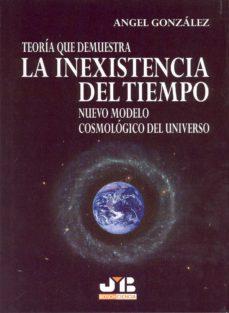 teoria que demuestra la inexistencia del tiempo: nuevo modelo cos mologico del universo-angel gonzalez-9788476987438
