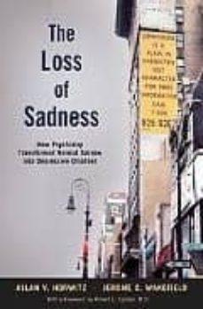 Libros electrónicos en pdf gratis para descargar THE LOSS OF SADNESS: HOW PSYCHIATRY TRANSFORMED NORMAL SORROW INT O DEPRESSIVE DISORDER de ALLAN V. HORWITZ CHM RTF PDF