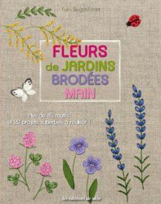 Libros de texto descargables FLEURS DE JARDINS BRODEES MAIN : PLUS DE 45 MOTIFS ET 20 PROJETS SUPERBES A REALISER!