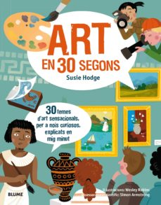 30 segons. art en 30 segons: 30 temes d art sensacionals, per a nois curiosos , explicats en mig minut-susie hodge-wesley robins-9788417254148
