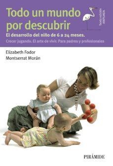 todo un mundo por descubrir: el desarrollo del niño de 6 a 24 meses. crecer jugando. el arte de vivir. para padres y           profesionales-elizabeth fodor-montserrat moran-9788436832648