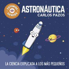 astronautica (futuros genios): la ciencia explicada a los mas pequeños-carlos pazos-9788448850548