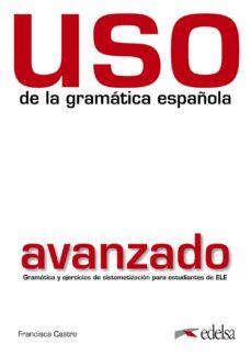 Libros de texto descarga pdf USO DE LA GRAMATICA ESPAÑOLA: AVANZADO (2ª ED.) de FRANCISCA CASTRO 9788477117148