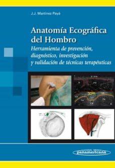 Libros gratis para descargar en formato pdf. ANATOMIA ECOGRAFICA DEL HOMBRO: HERRAMIENTA DE PREVENCION, DIAGNO STICO, INVESTIGACION Y VALIDACION DE TECNICAS TERAPEUTICAS (Spanish Edition)