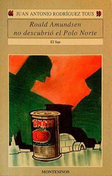 ROALD AMUNDSEN NO DESCUBRIÓ EL POLO NORTE - JUAN ANTONIO, RODRÍGUEZ TOUS |