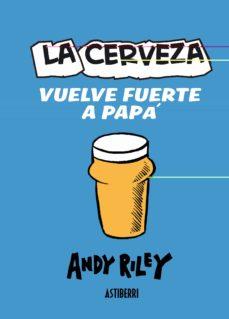 la cerveza vuelve fuerte a papa-andy riley-9788415163558