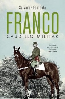 Descarga gratuita de textos de libros. FRANCO, CAUDILLO MILITAR: SU HISTORIA EN LOS CAMPOS DE BATALLA 1907-1975 9788491647058 en español
