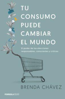 tu consumo puede cambiar el mundo: el poder de tus elecciones responsables, conscientes y criticas-brenda chavez-9788499425658