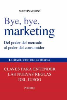 bye, bye, marketing: del poder del mercado al poder del consumido r. la revolucion de las marcas: claves para entender las nuevas reglas del juego-agustin medina-9788436823868