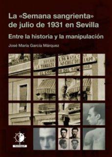 Descarga de ebooks LA SEMANA SANGRIENTA DE JULIO DE 1931 EN SEVILLA: ENTRE LA HISTOR IA Y LA MANIPULACION