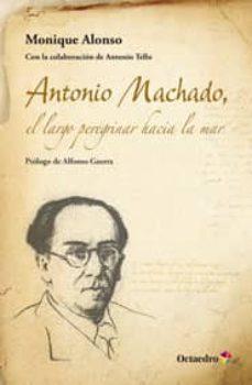 Descargar ANTONIO MACHADO, EL LARGO PEREGRINAR HACIA EL MAR gratis pdf - leer online