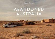 Descarga los libros más vendidos gratis ABANDONED AUSTRALIA: ARIDOS DESIERTOS ROJOS SALPICADOS DE PUEBLOS VACIOS