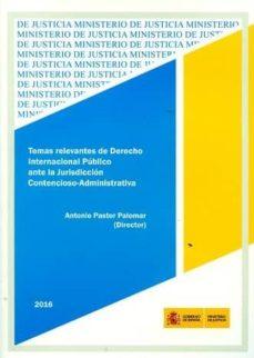 temas relevantes de derecho internacional público ante la jurisdi cción contencioso-administrativa-antonio pastor palomar-9788477874478