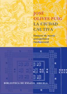 la ciudad cautiva: ensayos de teoria sociopolitica fundamental-jose olives puig-9788478449378