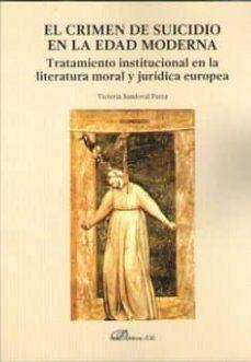 el crimen de suicidio en la edad moderna: tratamiento institucional en la literatura moral y juridica europea-victoria sandoval parra-9788491480778