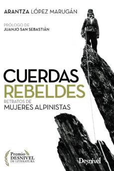cuerdas rebeldes: retratos de mujeres alpinistas (premio desnivel de literatura)-arantza lopez marugan-9788498294378