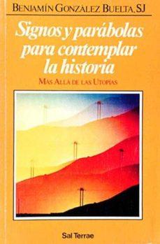 SIGNOS Y PARÁBOLAS PARA CONTEMPLAR LA HISTORIA - S.J., BENJAMÍN GONZÁLEZ BUELTA | Triangledh.org