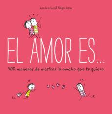 el amor es... 500 maneras de mostrar lo mucho que te quiero-lisa swerling-9788401023088