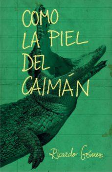 Descarga gratuita de archivos pdf ebooks COMO LA PIEL DEL CAIMÁN MOBI FB2 in Spanish de RICARDO GOMEZ GIL 9788467593488