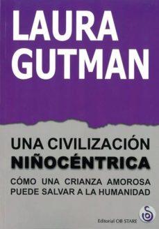 una civilizacion niñocentrica: como una crianza amorosa puede salvar a la humanidad-laura gutman-9788494845888