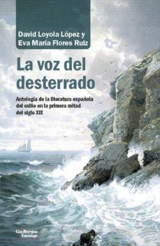 la voz del desterrado: antologia de la literatura española en el exilio en la primera mitad del siglo xix-david loyola lopez-eva maria flores ruiz-9788417134198