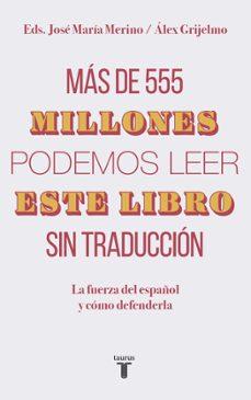 mas de 555 millones podemos leer este libro sin traduccion: la fuerza del español y como defenderla-jose maria merino-alex grijelmo-9788430620098