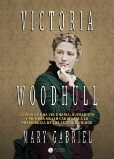 victoria woodhull: visionaria, sufragista y primera mujer candidata a la presidencia-mary gabriel-9788494672798